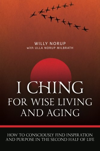 I Ching For Wise Living And Aging  How To Consciously Find Inspiration And Purpose In The Second Half Of Life