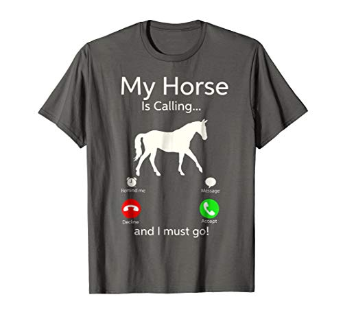 My Horse Is Calling And I Must Go Shirt Apparel Tee Clothing