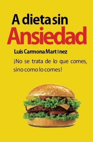 A Dieta Sin Ansiedad: ¡No se trata de lo que comes, sino como lo comes! (Spanish Edition) [Sr. Luis Carmona Martinez] (Tapa Blanda)