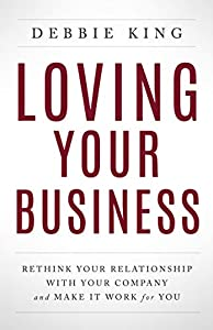 Loving Your Business: Rethink Your Relationship with Your Company and Make it Work for You by Debbie King