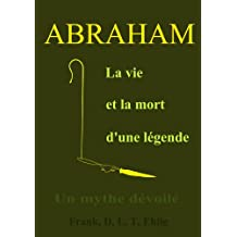 Abraham - La vie et la mort d'une légende - Un mythe dévoilé (French Edition)