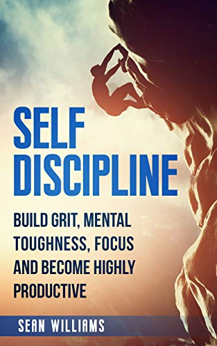 Self-Discipline: Build Grit, Mental Toughness, Focus, and Become Highly Productive (Achieve Your Goals, Self-Control, Mental Training, Beat Procrastination) by [Williams, Sean]