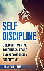Self-Discipline: Build Grit, Mental Toughness, Focus, and Become Highly Productive (Achieve Your Goals, Self-Control, Mental Training, Beat Procrastination)