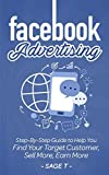 Facebook Advertising: Step-By-Step Guide to Help You Find Your Target Customer, Sell More, Earn More