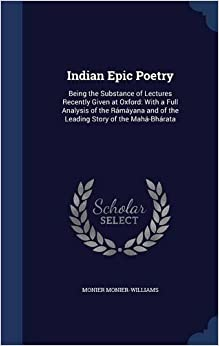 Indian Epic Poetry: Being the Substance of Lectures Recently Given at Oxford: With a Full Analysis of the Rámáyana and of the Leading Story of the Mahá-Bhárata