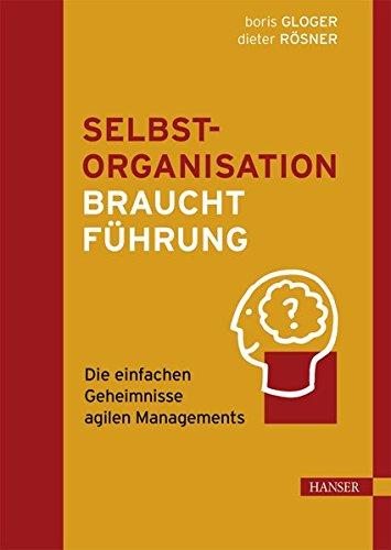 Selbstorganisation braucht Führung: Die einfachen Geheimnisse agilen Managements