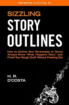"""Sizzling Story Outlines: How to Outline Your Screenplay or Novel, Always Know """"What Happens Next,"""" and Finish Your Rough Draft Without Freaking Out (Iterative Outlining Book 1) by [D'Costa, H. R.]"""