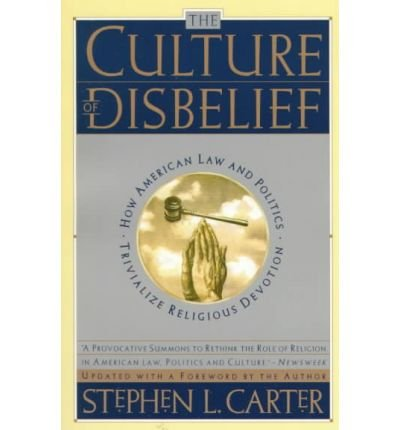 [(The Culture of Disbelief: How American Law and Politics Trivialize Religious Devotion)] [Author: Stephen L. Carter] published on (January, 1998)