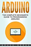 Arduino: The Complete Beginner's Guide To Programming Arduino (Computer Programming)