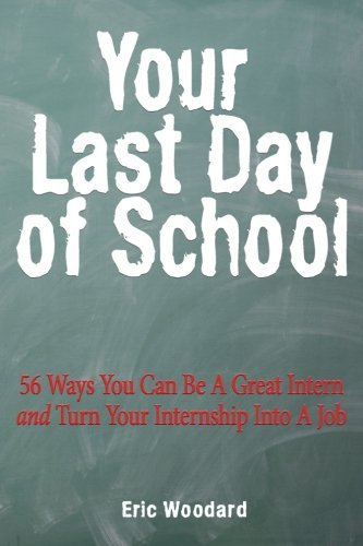 Your Last Day of School: 56 Ways You Can Be a Great Intern and Turn Your Internship Into a Job by Eric Woodard (2011-11-17)