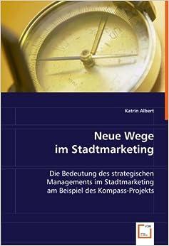 Neue Wege im Stadtmarketing: Die Bedeutung des strategischen Managements im Stadtmarketing am Beispiel des Kompass-Projekts