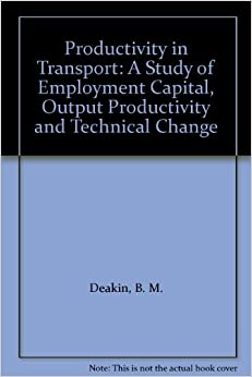 B. M. Deakin - Productivity In Transport: A Study Of Employment Capital, Output Productivity And Technical Change: A Study Of Employment Capital, Output Productivity And Technical Cchange