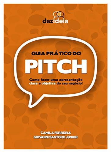 Guia prático do PITCH: Como fazer uma apresentação clara e objetiva do seu negócio! (Portuguese Edition)