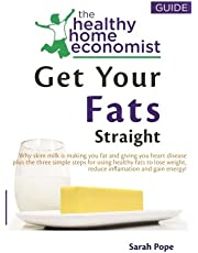 Get Your Fats Straight: Why skim milk is making you fat and giving you heart disease plus the three simple steps for using healthy fats to lose weight, reduce inflamation and gain energy!