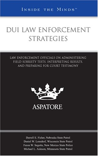 DUI Law Enforcement Strategies: Law Enforcement Officials on Administering Field Sobriety Tests, Interpreting Results, and Preparing for Court Testimony (Inside the Minds)