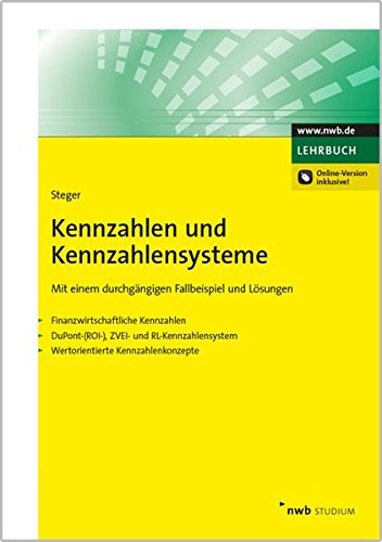Kennzahlen und Kennzahlensysteme: Mit einem durchgängigen Fallbeispiel und Lösungen  - Finanzwirtschaftliche Kennzahlen  - DuPont-(ROI-),ZVEI- und ... - Wertorientierte Kennzahlenkonzepte