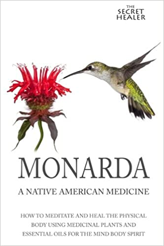 Monarda: A Native American Medicine: How To Meditate And Heal The Physical Body Using Medicinal Plants and Essential Oils For The Mind Body Spirit: Volume 2 (The Secret Healer Oils Profiles)
