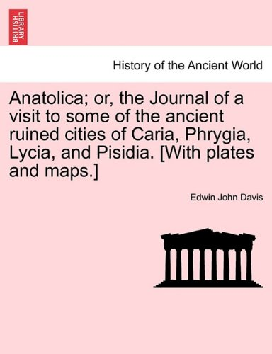 Anatolica; or, the Journal of a visit to some of the ancient ruined cities of Caria, Phrygia, Lycia, and Pisidia. [With plates and maps.]