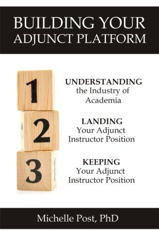 Building Your Adjunct Platform: Understanding the Industry-Landing Your First Adjunct Instructor Position-Keeping Your Adjunct Instructor Position