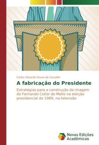 A fabricação do Presidente: Estratégias para a construção da imagem de Fernando Collor de Mello na eleição presidencial de 1989, na televisão