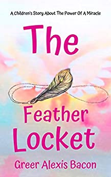 The Feather Locket: A Children's Story About The Power Of A Miracle And How It Reminds Us Of God's Everlasting Love For Us by [Bacon, Greer Alexis]