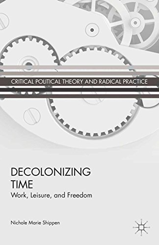 Download Decolonizing Time: Work, Leisure, and Freedom (Critical Political Theory and Radical Practice) Pdf