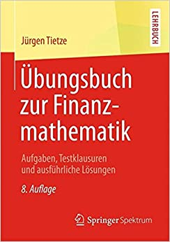 Übungsbuch zur Finanzmathematik: Aufgaben, Testklausuren und ausführliche Lösungen
