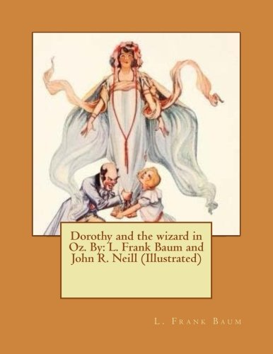 Dorothy and the wizard in Oz. By: L. Frank Baum and John R. Neill (Illustrated) (Dorothy In Wizard Of Oz)