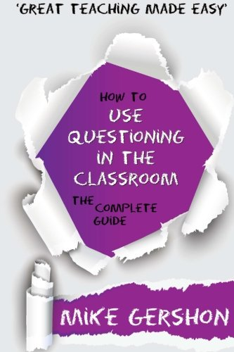 How to use Questioning in the Classroom: The Complete Guide (How to...Great Classroom Teaching Series) (Volume 5)