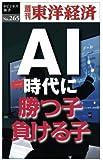 AI時代に勝つ子・負ける子―週刊東洋経済eビジネス新書No.265