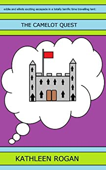 Eddie and Elliots Exciting Escapade in a Totally Terrific Time Travelling Tent: The Camelot Quest by [Rogan, Kathleen]