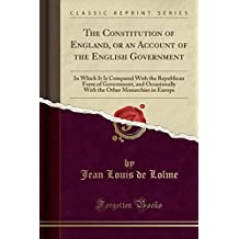 The Constitution of England, or an Account of the English Government: In Which It Is Compared with the Republican Form of Government, and Occasionally with the Other Monarchies in Europe (Classic Reprint)