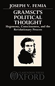 Gramsci's Political Thought: Hegemony, Consciousness, and the Revolutionary Process Joseph V. Femia