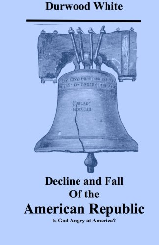 Decline and Fall of the American Republic: Is God Angry with America? (The Decline And Fall Of The American Republic)