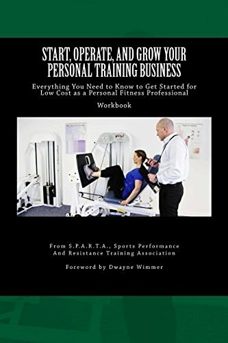 Start, Operate, and Grow Your Personal Training Business: Everything You Need to Know to Get Started for Low Cost as a Personal Fitness Professional