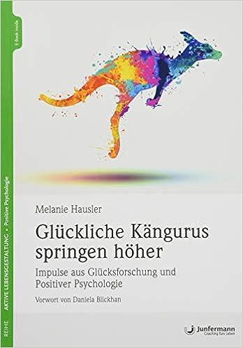 Glückliche Kängurus springen höher: Impulse aus Glücksforschung und Positiver Psychologie