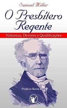 O Presbítero Regente — Natureza, Deveres e Qualificações por [Miller, Samuel]