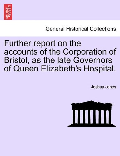 Further report on the accounts of the Corporation of Bristol, as the late Governors of Queen Elizabeth's Hospital. (French Edition) pdf epub