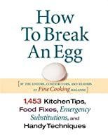 How To Break An Egg: 1,453 Kitchen Tips, Food Fixes, Emergency Substitutions and Handy Techniques