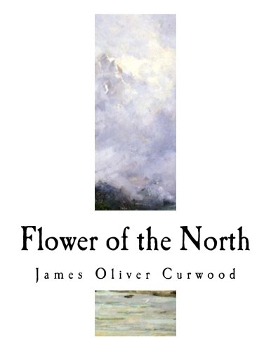 Flower of the North: A Modern Romance (James Oliver Curwood)