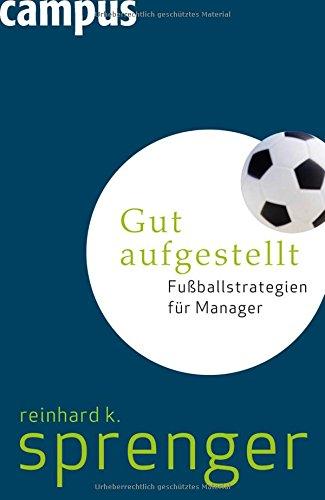 Gut aufgestellt: Fußballstrategien für Manager Gebundenes Buch – 10. Mai 2010 Reinhard K. Sprenger Campus Verlag 3593391996 Führung