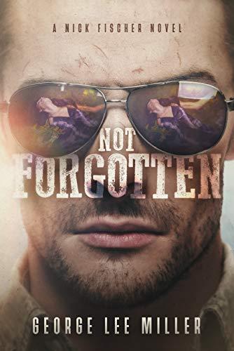 Not Forgotten (Nick Fischer Series Book 1) by [Miller, George Lee]