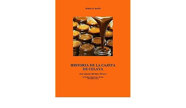 Amazon.com: Historia de la cajeta de Celaya: Crónica y testimonios (El Bajío) (Spanish Edition) eBook: José Antonio Martínez Álvarez: Kindle Store