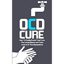 OCD CURE: How To Break Free From The Compulsions and Take Control of The Obsessions (OCD Treatment, Obsessive-Compulsive Disorder Book 1)