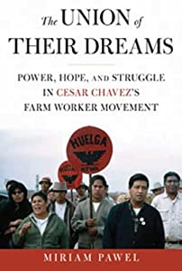 The Union of Their Dreams: Power, Hope, and Struggle in Cesar Chavez's Farm Worker Movement by Miriam Pawel