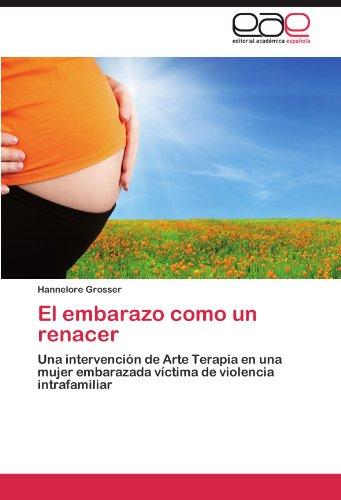 El embarazo como un renacer: Una intervencion de Arte Terapia en una mujer embarazada victima de violencia intrafamiliar (Spanish Edition) [Hannelore Grosser] (Tapa Blanda)