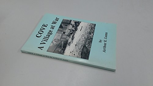Cove a Village at War: Recollections of Life in Cove During the 1939-45 War and the Service of Its Inhabitants at Home and Overseas Arthur E. Lunn
