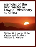 Memoirs of the Rev Walter M Lowrie, Missionary to Chin, Walter M. Lowrie, 114060970X