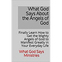 What God Says About the Angels of God: Finally Learn How to Get the Mighty Angels of God to Manifest Greatly in Your Everyday Life