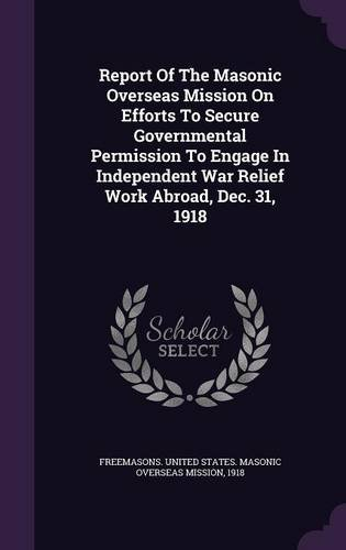 Report Of The Masonic Overseas Mission On Efforts To Secure Governmental Permission To Engage In Independent War Relief Work Abroad, Dec. 31, 1918 pdf epub